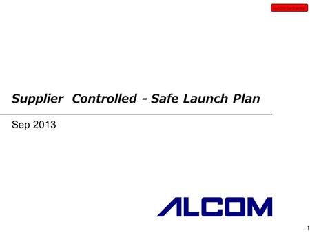ALCOM Confidential 1 Supplier Controlled - Safe Launch Plan Sep 2013.