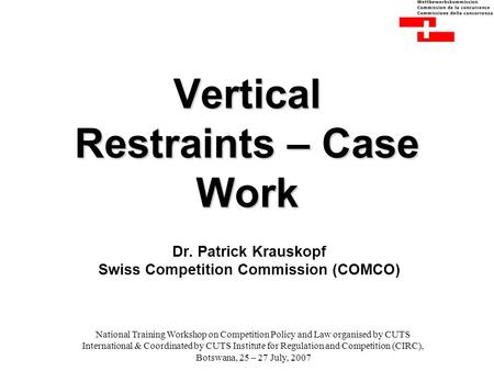 Vertical Restraints – Case Work Dr. Patrick Krauskopf Swiss Competition Commission (COMCO) National Training Workshop on Competition Policy and Law organised.
