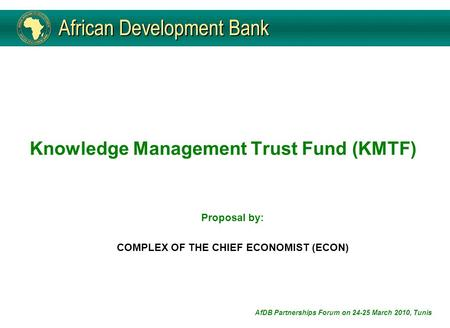 Knowledge Management Trust Fund (KMTF) Proposal by: COMPLEX OF THE CHIEF ECONOMIST (ECON) AfDB Partnerships Forum on 24-25 March 2010, Tunis.