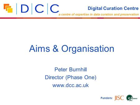 Peter Burnhill Director (Phase One) www.dcc.ac.uk Funders: Aims & Organisation Digital Curation Centre a centre of expertise in data curation and preservation.