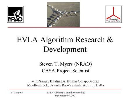 S.T. MyersEVLA Advisory Committee Meeting September 6-7, 2007 EVLA Algorithm Research & Development Steven T. Myers (NRAO) CASA Project Scientist with.