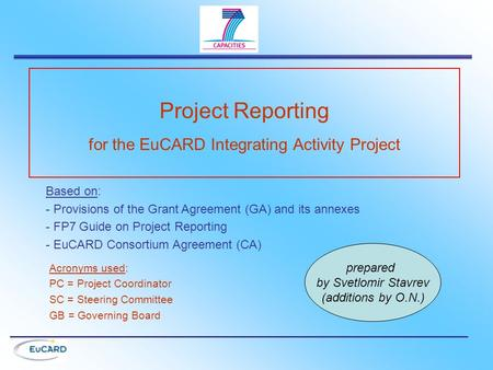 Project Reporting for the EuCARD Integrating Activity Project Based on: - Provisions of the Grant Agreement (GA) and its annexes - FP7 Guide on Project.