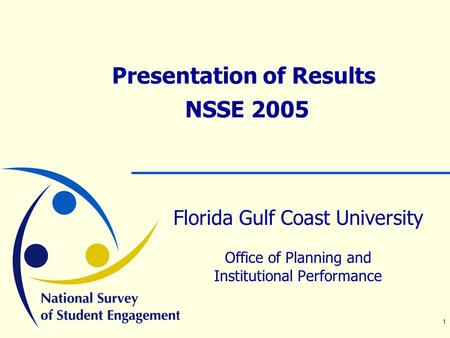 1 Presentation of Results NSSE 2005 Florida Gulf Coast University Office of Planning and Institutional Performance.