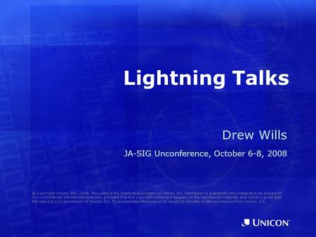 Lightning Talks Drew Wills JA-SIG Unconference, October 6-8, 2008 © Copyright Unicon, Inc., 2006. This work is the intellectual property of Unicon, Inc.