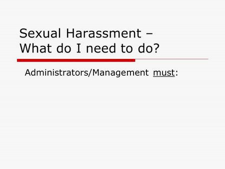 Sexual Harassment – What do I need to do? Administrators/Management must: