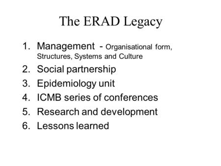 The ERAD Legacy 1.Management - Organisational form, Structures, Systems and Culture 2.Social partnership 3.Epidemiology unit 4.ICMB series of conferences.