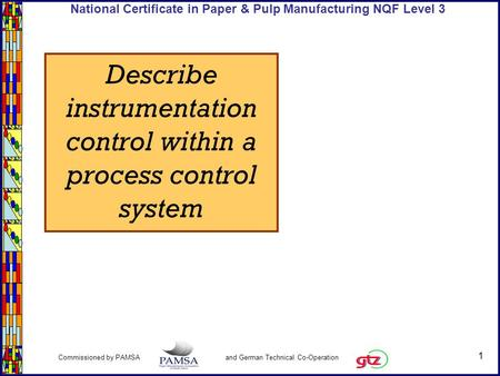 1 Commissioned by PAMSA and German Technical Co-Operation National Certificate in Paper & Pulp Manufacturing NQF Level 3 Describe instrumentation control.