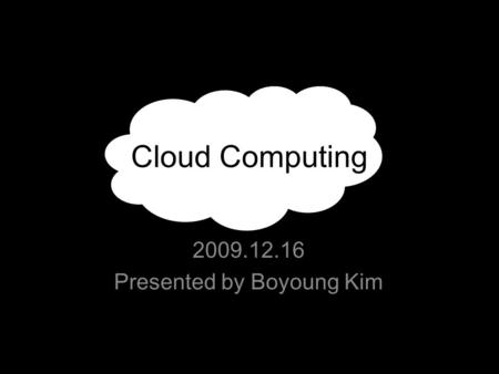 Cloud Computing 2009.12.16 Presented by Boyoung Kim.