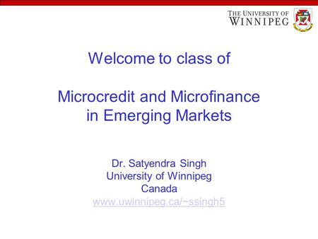 Welcome to class of Microcredit and Microfinance in Emerging Markets Dr. Satyendra Singh University of Winnipeg Canada www.uwinnipeg.ca/~ssingh5 www.uwinnipeg.ca/~ssingh5.