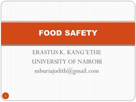 ERASTUS K. KANG'ETHE UNIVERSITY OF NAIROBI 1 FOOD SAFETY.