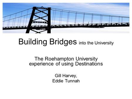Building Bridges into the University The Roehampton University experience of using Destinations Gill Harvey, Eddie Tunnah.
