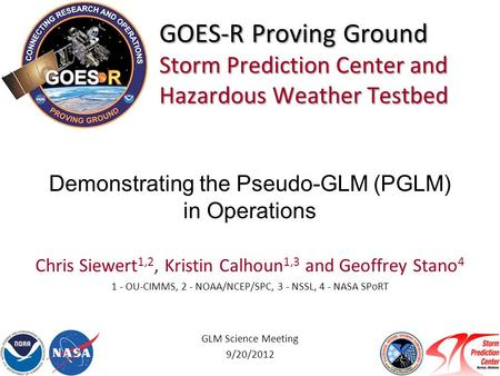 GOES-R Proving Ground Storm Prediction Center and Hazardous Weather Testbed Chris Siewert 1,2, Kristin Calhoun 1,3 and Geoffrey Stano 4 1 - OU-CIMMS, 2.