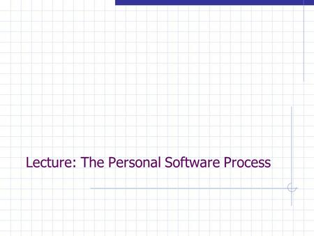 Lecture: The Personal Software Process. 2 Overview  Personal Software Process assumptions process stages measures and quality strategy results.