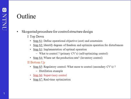1 Outline Skogestad procedure for control structure design I Top Down Step S1: Define operational objective (cost) and constraints Step S2: Identify degrees.