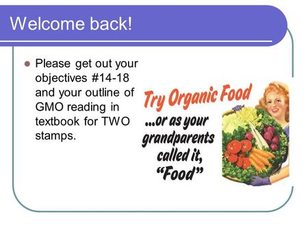 Welcome back! Please get out your objectives #14-18 and your outline of GMO reading in textbook for TWO stamps.
