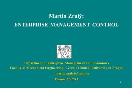 1 Martin Zralý: ENTERPRISE MANAGEMENT CONTROL Department of Enterprise Management and Economics Faculty of Mechanical Engineering, Czech Technical University.