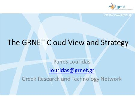 The GRNET Cloud View and Strategy Panos Louridas Greek Research and Technology Network.