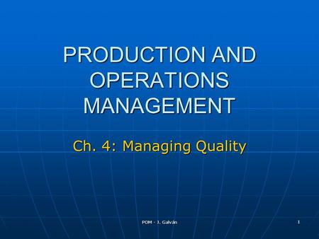 POM - J. Galván 1 PRODUCTION AND OPERATIONS MANAGEMENT Ch. 4: Managing Quality.