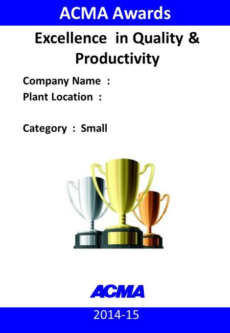 2014-15 ACMA Awards Company Name : Plant Location : Category : Small Excellence in Quality & Productivity.