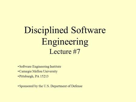 Disciplined Software Engineering Lecture #7 Software Engineering Institute Carnegie Mellon University Pittsburgh, PA 15213 Sponsored by the U.S. Department.