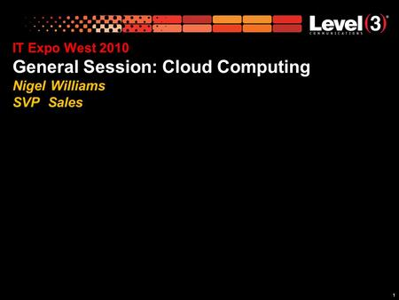 11 IT Expo West 2010 General Session: Cloud Computing Nigel Williams SVP Sales.