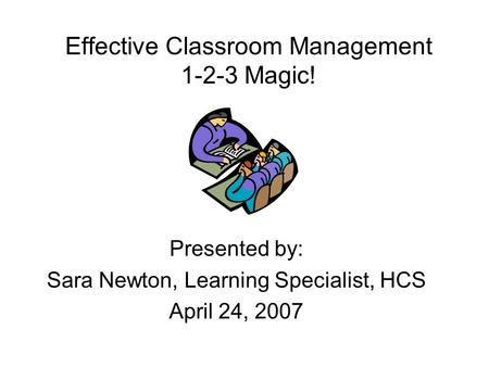 Effective Classroom Management 1-2-3 Magic! Presented by: Sara Newton, Learning Specialist, HCS April 24, 2007.