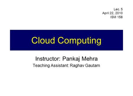 Cloud Computing Instructor: Pankaj Mehra Teaching Assistant: Raghav Gautam Lec. 5 April 22, 2010 ISM 158.