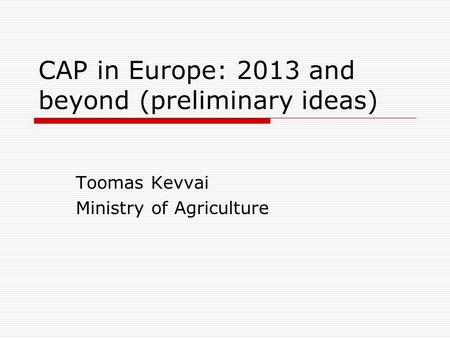 CAP in Europe: 2013 and beyond (preliminary ideas) Toomas Kevvai Ministry of Agriculture.