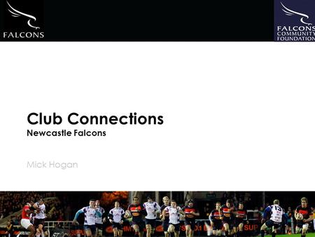 Club Connections Newcastle Falcons Mick Hogan. 1.Falcons Community Foundation 2.Aim of Community Connections 3.Benefits to Clubs 4.Commitment from Clubs.