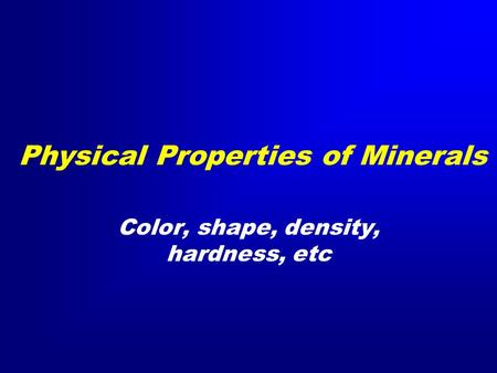 Physical Properties of Minerals Color, shape, density, hardness, etc.