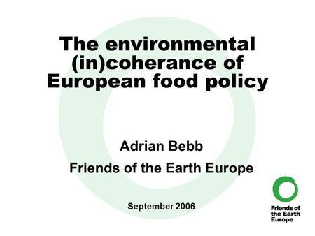 The environmental (in)coherance of European food policy Adrian Bebb Friends of the Earth Europe September 2006.