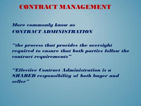 "CONTRACT MANAGEMENT More commonly know as CONTRACT ADMINISTRATION ""the process that provides the oversight required to ensure that both parties follow."