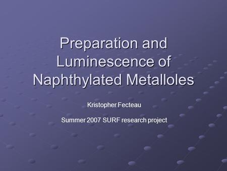 Preparation and Luminescence of Naphthylated Metalloles Kristopher Fecteau Summer 2007 SURF research project.