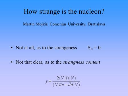 How strange is the nucleon? Martin Mojžiš, Comenius University, Bratislava Not at all, as to the strangenessS N = 0 Not that clear, as to the strangness.