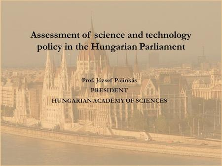 Prof. József Pálinkás PRESIDENT HUNGARIAN ACADEMY OF SCIENCES Assessment of science and technology policy in the Hungarian Parliament.