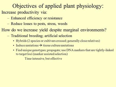 Objectives of applied plant physiology : Increase productivity via: –Enhanced efficiency or resistance –Reduce losses to pests, stress, weeds How do we.
