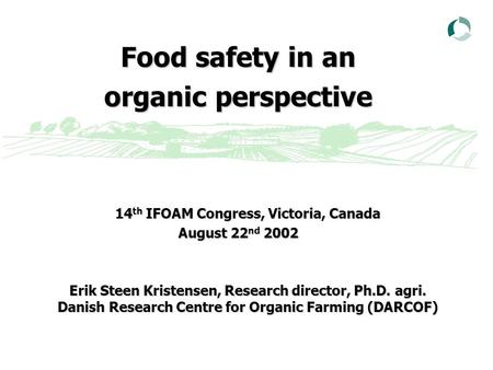 Food safety in an organic perspective 14 th IFOAM Congress, Victoria, Canada August 22 nd 2002 Erik Steen Kristensen, Research director, Ph.D. agri. Danish.