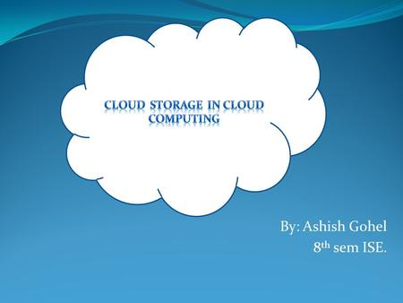 By: Ashish Gohel 8 th sem ISE.. Why Cloud Computing ? Cloud Computing platforms provides easy access to a company's high-performance computing and storage.