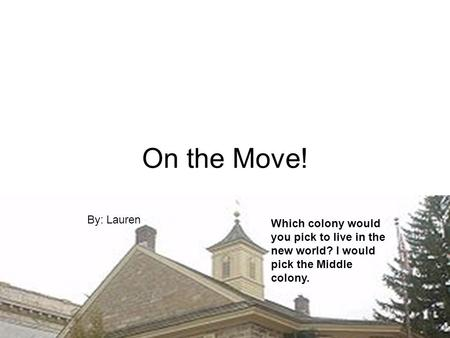 On the Move! By: Lauren Which colony would you pick to live in the new world? I would pick the Middle colony.