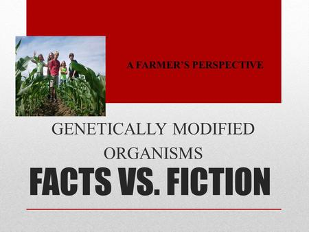 FACTS VS. FICTION GENETICALLY MODIFIED ORGANISMS A FARMER'S PERSPECTIVE.
