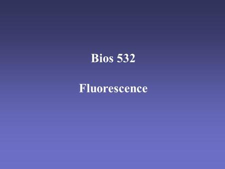 Bios 532 Fluorescence. Vocabulary Fluorophore - molecule that emits fluorescence. Excitation - absorption of a photon. Emission - release of a photon.