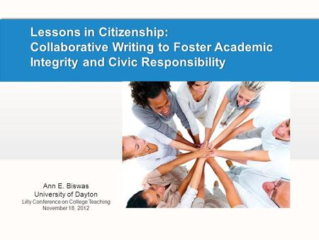 Lessons in Citizenship: Collaborative Writing to Foster Academic Integrity and Civic Responsibility Ann E. Biswas University of Dayton Lilly Conference.