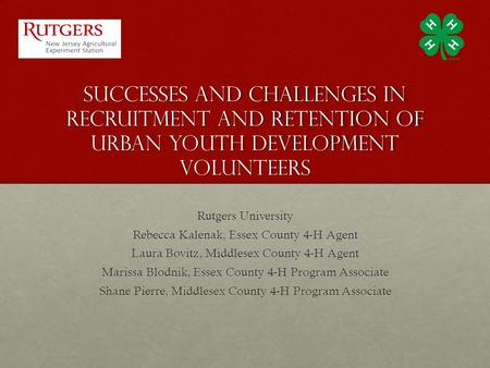 Successes and challenges in recruitment and retention of urban youth development volunteers Rutgers University Rebecca Kalenak, Essex County 4-H Agent.