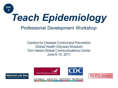 Centers for Disease Control and Prevention Global Health Odyssey Museum Tom Harkin Global Communications Center June 6-10, 2011 Teach Epidemiology Professional.