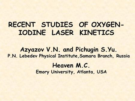 RECENT STUDIES OF OXYGEN- IODINE LASER KINETICS Azyazov V.N. and Pichugin S.Yu. P.N. Lebedev Physical Institute,Samara Branch, Russia Heaven M.C. Emory.