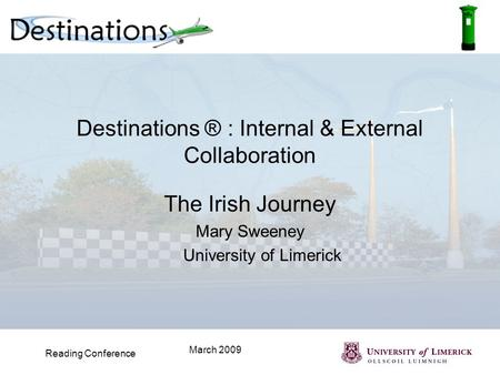 Reading Conference March 2009 Destinations ® : Internal & External Collaboration The Irish Journey Mary Sweeney University of Limerick.
