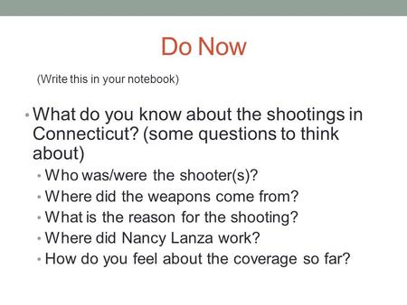 Do Now (Write this in your notebook) What do you know about the shootings in Connecticut? (some questions to think about) Who was/were the shooter(s)?