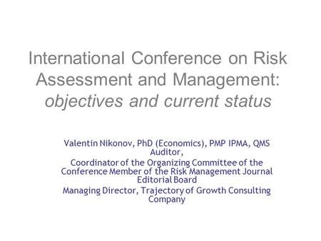 International Conference on Risk Assessment and Management: objectives and current status Valentin Nikonov, PhD (Economics), PMP IPMA, QMS Auditor, Coordinator.