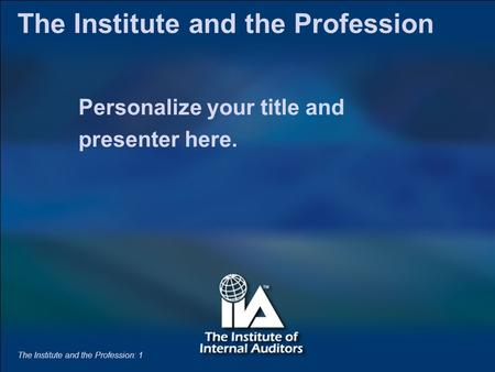 The Institute and the Profession: 1 Personalize your title and presenter here. The Institute and the Profession The Institute and the Profession: 1.