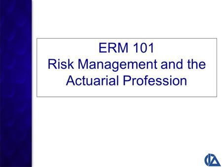 ERM 101 Risk Management and the Actuarial Profession.